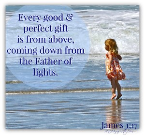 Every good & perfect gift is from above, coming down from the Father of lights.